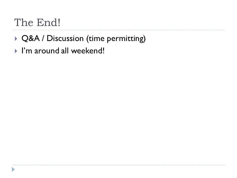 The End!  Q&A / Discussion (time permitting)  I'm around all weekend!