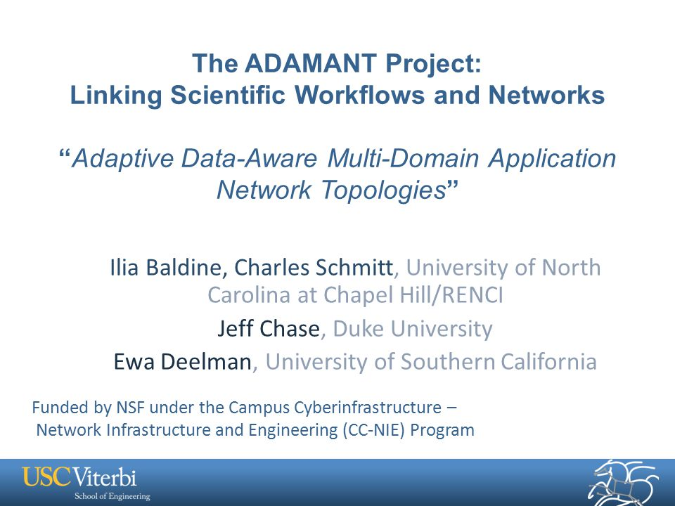 The ADAMANT Project: Linking Scientific Workflows and Networks Adaptive Data-Aware Multi-Domain Application Network Topologies Ilia Baldine, Charles Schmitt, University of North Carolina at Chapel Hill/RENCI Jeff Chase, Duke University Ewa Deelman, University of Southern California Funded by NSF under the Campus Cyberinfrastructure – Network Infrastructure and Engineering (CC-NIE) Program