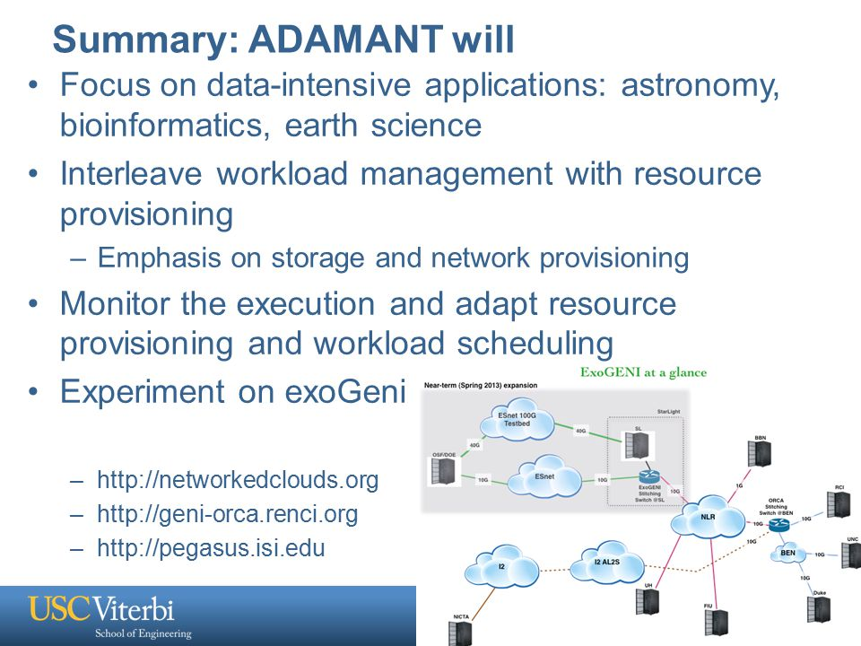 Summary: ADAMANT will Focus on data-intensive applications: astronomy, bioinformatics, earth science Interleave workload management with resource provisioning –Emphasis on storage and network provisioning Monitor the execution and adapt resource provisioning and workload scheduling Experiment on exoGeni –http://networkedclouds.org –http://geni-orca.renci.org –http://pegasus.isi.edu