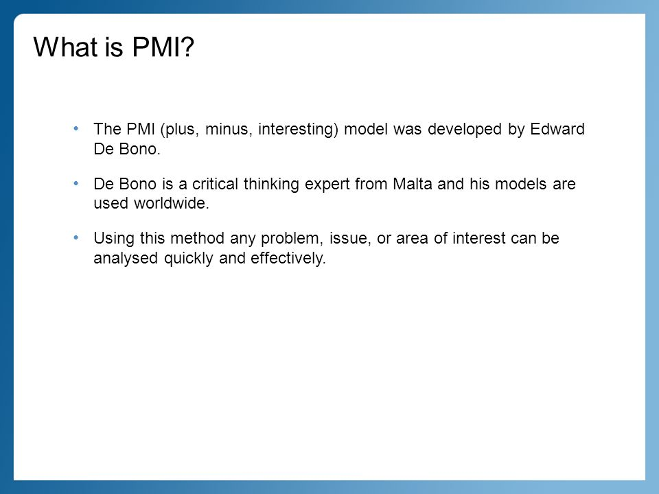 What is PMI. The PMI (plus, minus, interesting) model was developed by Edward De Bono.