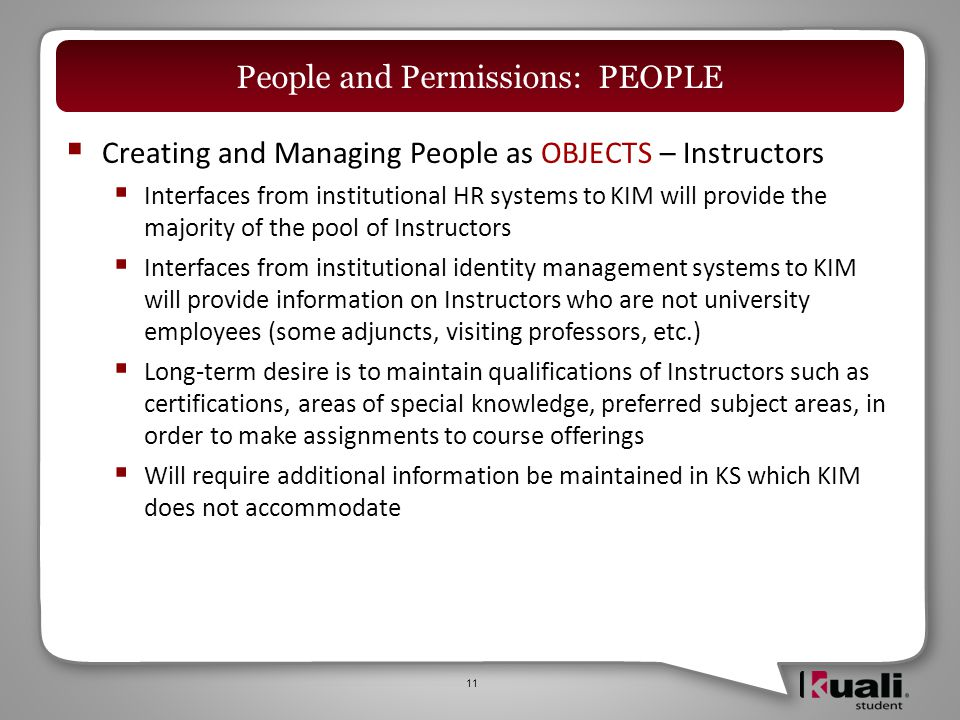  Creating and Managing People as OBJECTS – Instructors  Interfaces from institutional HR systems to KIM will provide the majority of the pool of Instructors  Interfaces from institutional identity management systems to KIM will provide information on Instructors who are not university employees (some adjuncts, visiting professors, etc.)  Long-term desire is to maintain qualifications of Instructors such as certifications, areas of special knowledge, preferred subject areas, in order to make assignments to course offerings  Will require additional information be maintained in KS which KIM does not accommodate 11 People and Permissions: PEOPLE