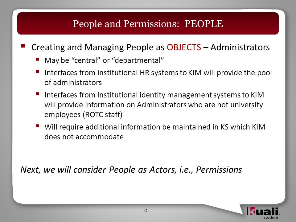  Creating and Managing People as OBJECTS – Administrators  May be central or departmental  Interfaces from institutional HR systems to KIM will provide the pool of administrators  Interfaces from institutional identity management systems to KIM will provide information on Administrators who are not university employees (ROTC staff)  Will require additional information be maintained in KS which KIM does not accommodate Next, we will consider People as Actors, i.e., Permissions 12 People and Permissions: PEOPLE