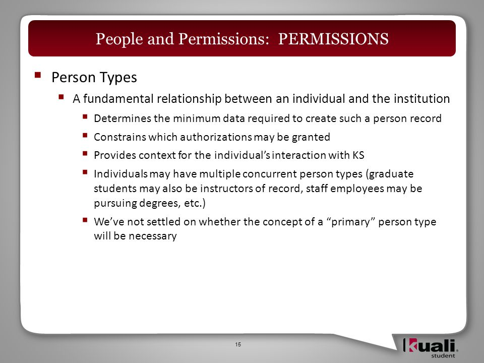 Person Types  A fundamental relationship between an individual and the institution  Determines the minimum data required to create such a person record  Constrains which authorizations may be granted  Provides context for the individual's interaction with KS  Individuals may have multiple concurrent person types (graduate students may also be instructors of record, staff employees may be pursuing degrees, etc.)  We've not settled on whether the concept of a primary person type will be necessary 15 People and Permissions: PERMISSIONS
