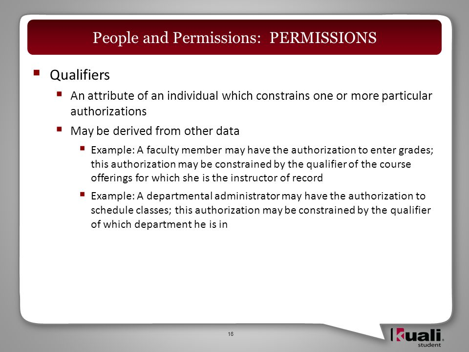  Qualifiers  An attribute of an individual which constrains one or more particular authorizations  May be derived from other data  Example: A faculty member may have the authorization to enter grades; this authorization may be constrained by the qualifier of the course offerings for which she is the instructor of record  Example: A departmental administrator may have the authorization to schedule classes; this authorization may be constrained by the qualifier of which department he is in 16 People and Permissions: PERMISSIONS