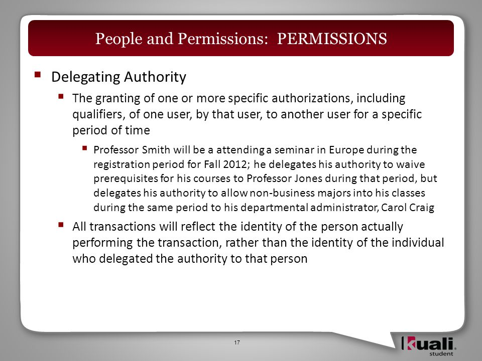  Delegating Authority  The granting of one or more specific authorizations, including qualifiers, of one user, by that user, to another user for a specific period of time  Professor Smith will be a attending a seminar in Europe during the registration period for Fall 2012; he delegates his authority to waive prerequisites for his courses to Professor Jones during that period, but delegates his authority to allow non-business majors into his classes during the same period to his departmental administrator, Carol Craig  All transactions will reflect the identity of the person actually performing the transaction, rather than the identity of the individual who delegated the authority to that person 17 People and Permissions: PERMISSIONS