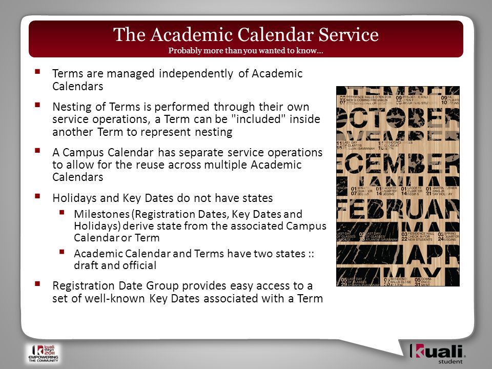  Terms are managed independently of Academic Calendars  Nesting of Terms is performed through their own service operations, a Term can be included inside another Term to represent nesting  A Campus Calendar has separate service operations to allow for the reuse across multiple Academic Calendars  Holidays and Key Dates do not have states  Milestones (Registration Dates, Key Dates and Holidays) derive state from the associated Campus Calendar or Term  Academic Calendar and Terms have two states :: draft and official  Registration Date Group provides easy access to a set of well-known Key Dates associated with a Term The Academic Calendar Service Probably more than you wanted to know…
