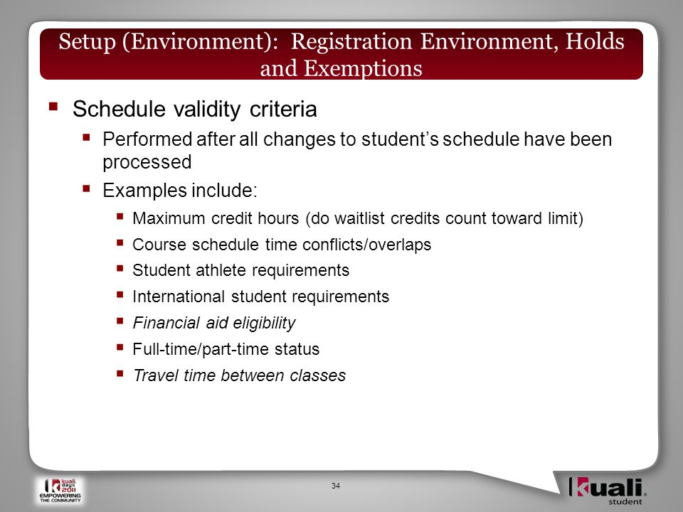  Schedule validity criteria  Performed after all changes to student's schedule have been processed  Examples include:  Maximum credit hours (do waitlist credits count toward limit)  Course schedule time conflicts/overlaps  Student athlete requirements  International student requirements  Financial aid eligibility  Full-time/part-time status  Travel time between classes 34 Setup (Environment): Registration Environment, Holds and Exemptions