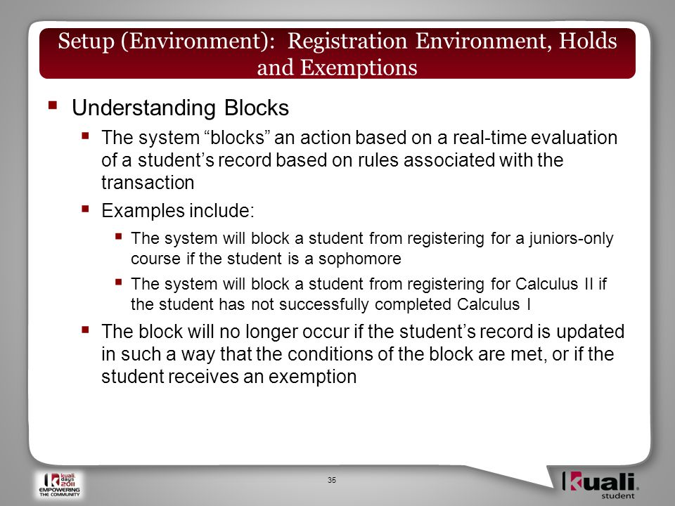  Understanding Blocks  The system blocks an action based on a real-time evaluation of a student's record based on rules associated with the transaction  Examples include:  The system will block a student from registering for a juniors-only course if the student is a sophomore  The system will block a student from registering for Calculus II if the student has not successfully completed Calculus I  The block will no longer occur if the student's record is updated in such a way that the conditions of the block are met, or if the student receives an exemption 35 Setup (Environment): Registration Environment, Holds and Exemptions