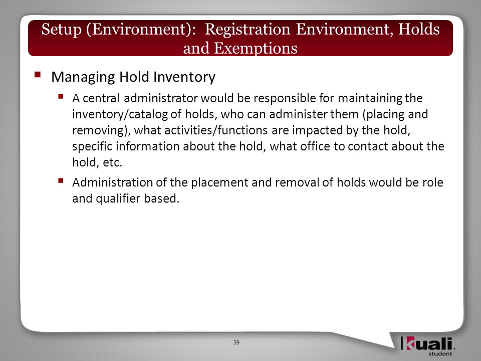  Managing Hold Inventory  A central administrator would be responsible for maintaining the inventory/catalog of holds, who can administer them (placing and removing), what activities/functions are impacted by the hold, specific information about the hold, what office to contact about the hold, etc.
