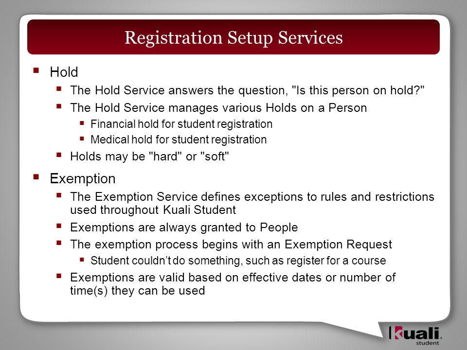  Hold  The Hold Service answers the question, Is this person on hold  The Hold Service manages various Holds on a Person  Financial hold for student registration  Medical hold for student registration  Holds may be hard or soft  Exemption  The Exemption Service defines exceptions to rules and restrictions used throughout Kuali Student  Exemptions are always granted to People  The exemption process begins with an Exemption Request  Student couldn't do something, such as register for a course  Exemptions are valid based on effective dates or number of time(s) they can be used Registration Setup Services
