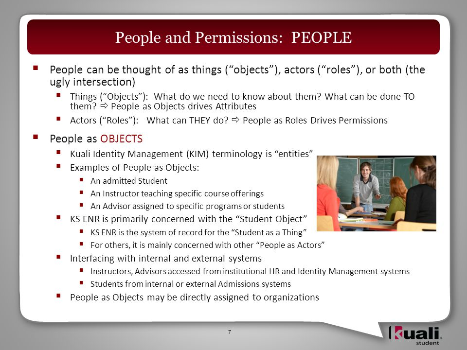  Creating and Managing People as OBJECTS – Students  Creation of initial student population will be via data interface from institutions' existing student information systems  As the majority of students on an ongoing basis originate in an admissions process, their creation will also be accomplished through a data interface to institutional admissions systems  Certain graduate professional schools may use common outside services (LSDAS, AMCAS) for admissions the interfaces for which may be opportunities institutional contributions back to KS  KS will allow the creation of individual student records by authorized users to accommodate those students who do not participate in an admissions process 8 People and Permissions: PEOPLE