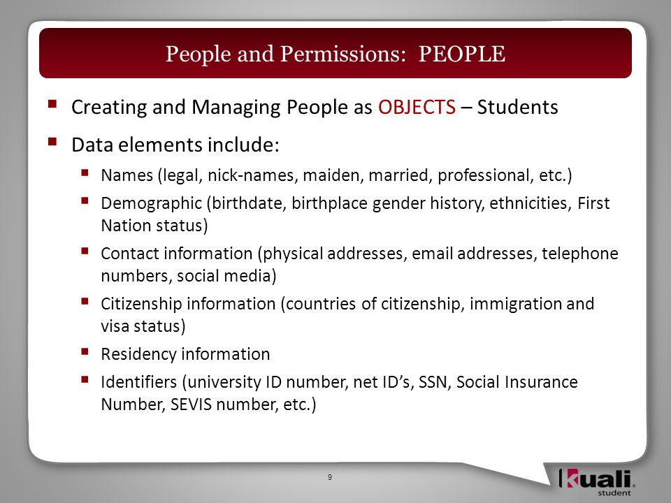  Creating and Managing People as OBJECTS – Students  Initial development will concentrate on the administrative ability to manage information about students  Later development will provide students with self-service functions to manage their personal information  Institutions will be able to identify which data elements students will be able to maintain themselves 10 People and Permissions: PEOPLE