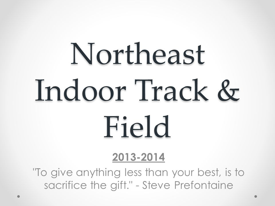 Northeast Indoor Track & Field 2013-2014 To give anything less than your best, is to sacrifice the gift. - Steve Prefontaine