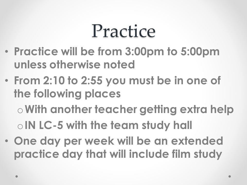 Practice Practice will be from 3:00pm to 5:00pm unless otherwise noted From 2:10 to 2:55 you must be in one of the following places o With another teacher getting extra help o IN LC-5 with the team study hall One day per week will be an extended practice day that will include film study
