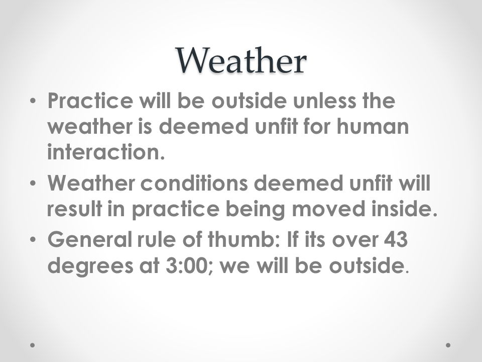 Weather Practice will be outside unless the weather is deemed unfit for human interaction.