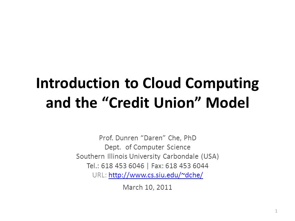 """Introduction to Cloud Computing and the """"Credit Union"""" Model Prof. Dunren """"Daren"""" Che, PhD Dept. of Computer Science Southern Illinois University Carb"""
