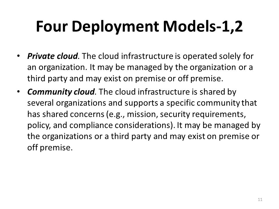 Four Deployment Models-1,2 Private cloud. The cloud infrastructure is operated solely for an organization. It may be managed by the organization or a