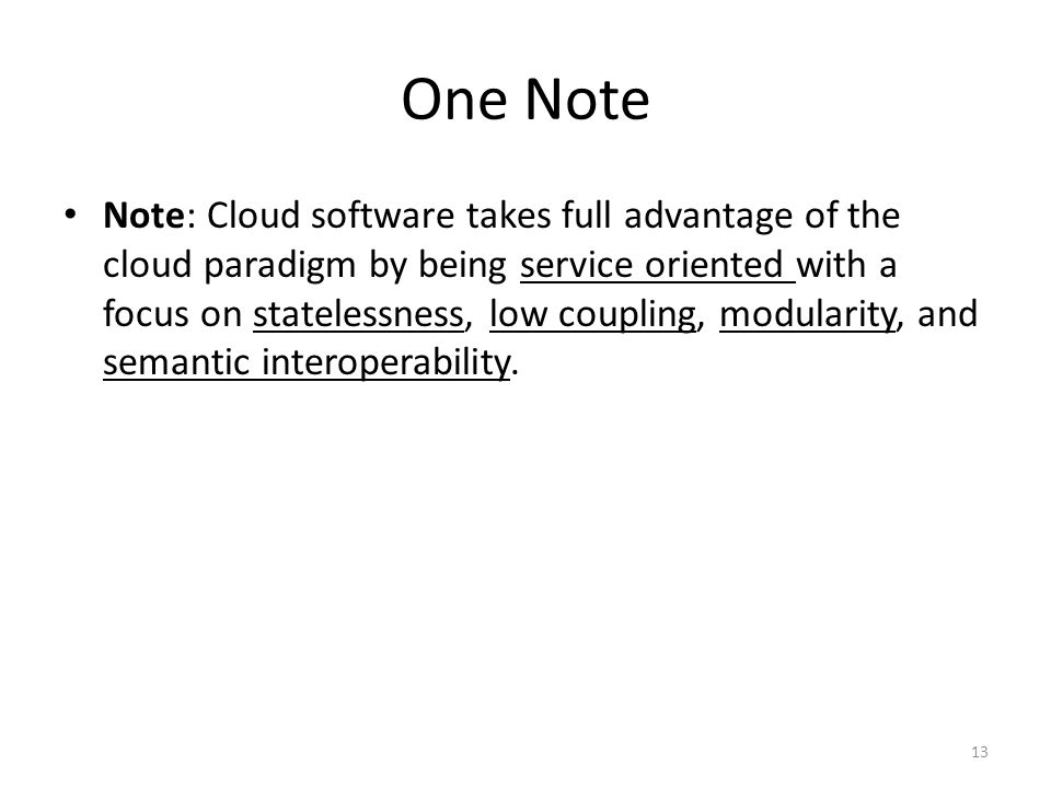 One Note Note: Cloud software takes full advantage of the cloud paradigm by being service oriented with a focus on statelessness, low coupling, modula
