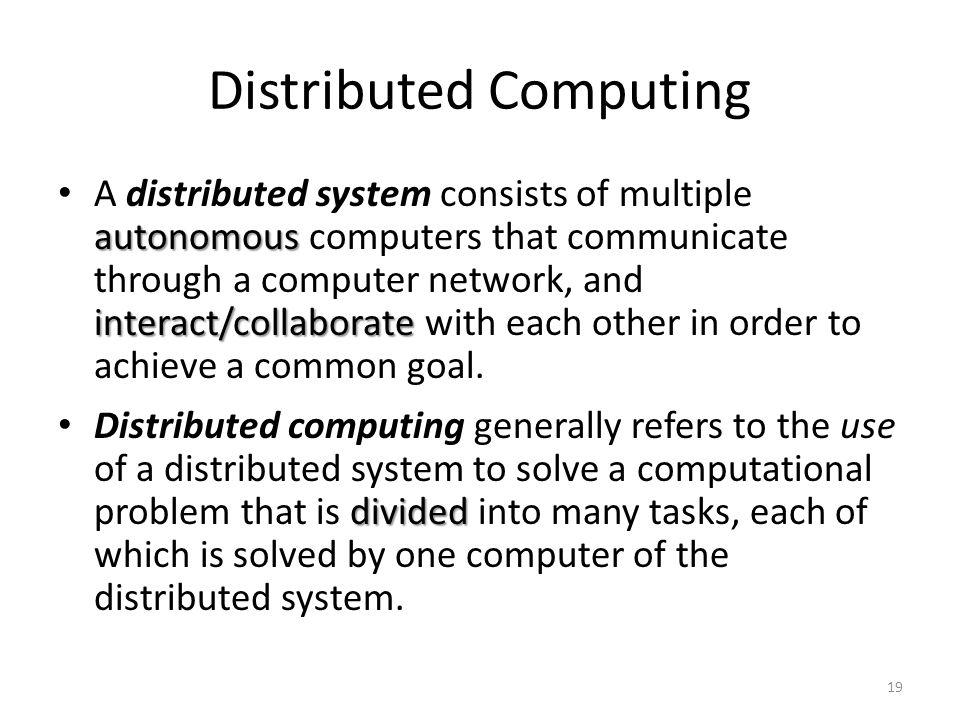 Distributed Computing autonomous interact/collaborate A distributed system consists of multiple autonomous computers that communicate through a comput