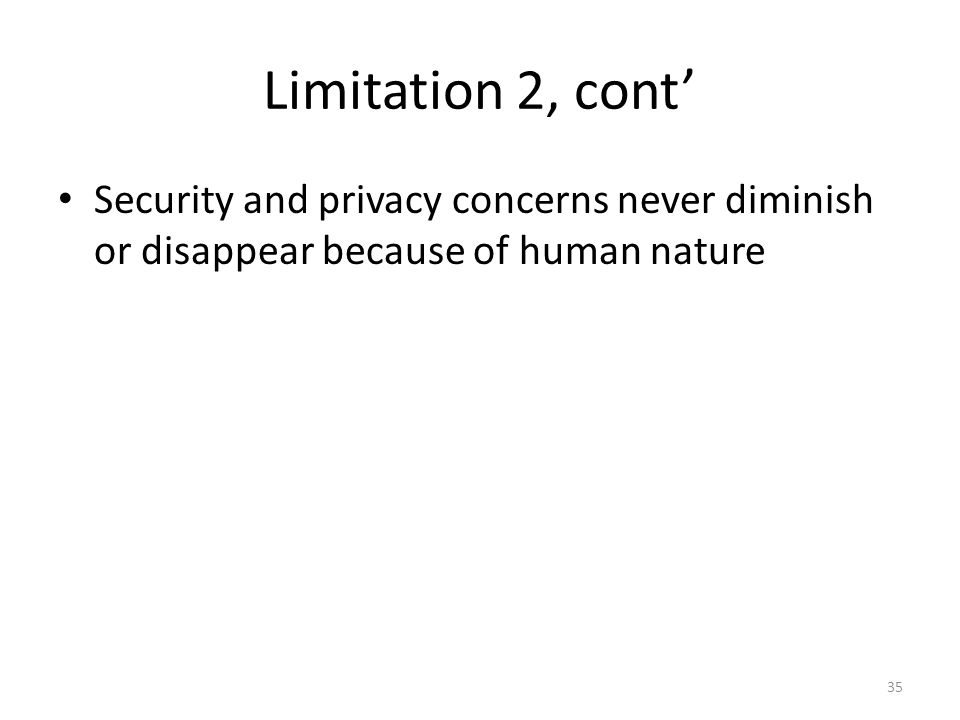 Limitation 2, cont' Security and privacy concerns never diminish or disappear because of human nature 35