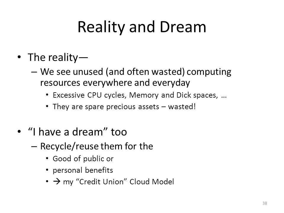 Reality and Dream The reality— – We see unused (and often wasted) computing resources everywhere and everyday Excessive CPU cycles, Memory and Dick sp