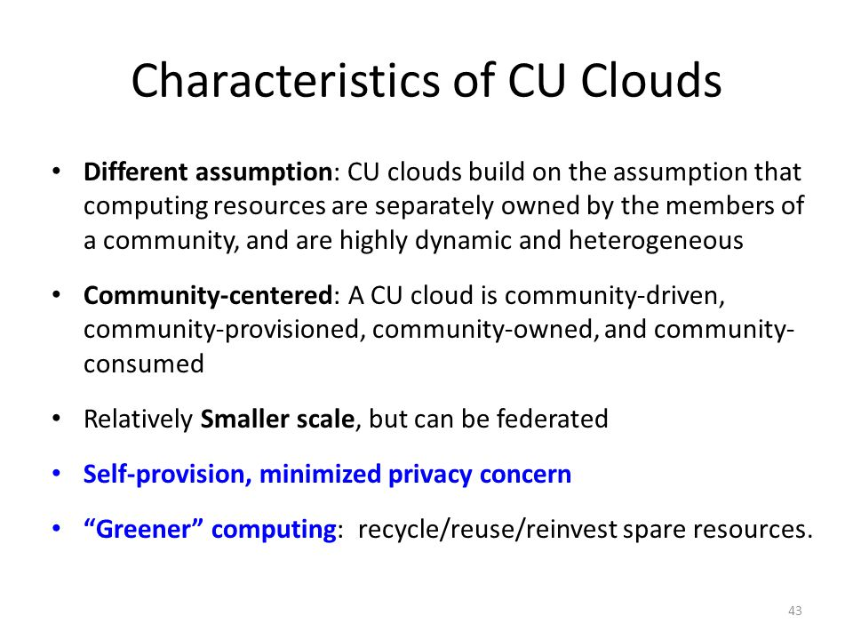 Characteristics of CU Clouds Different assumption: CU clouds build on the assumption that computing resources are separately owned by the members of a