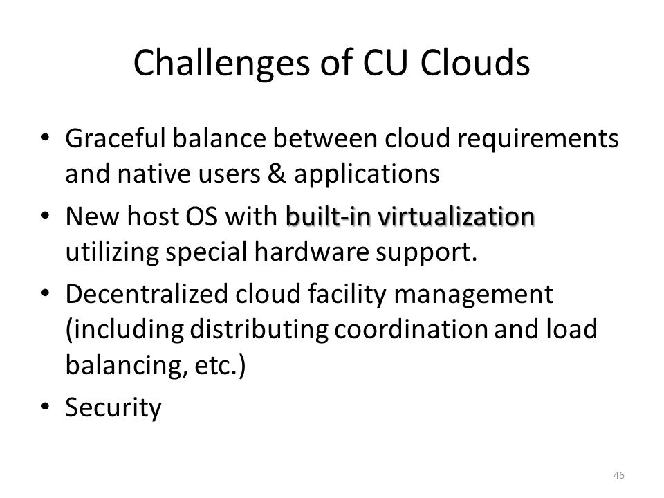 Challenges of CU Clouds Graceful balance between cloud requirements and native users & applications built-in virtualization New host OS with built-in