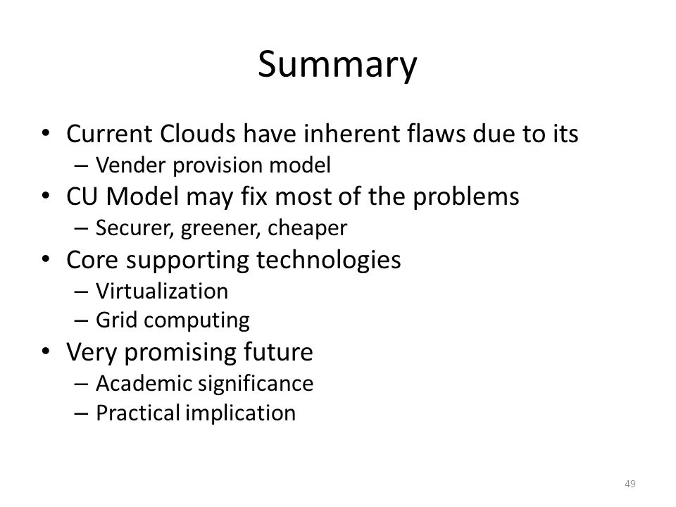 Summary Current Clouds have inherent flaws due to its – Vender provision model CU Model may fix most of the problems – Securer, greener, cheaper Core