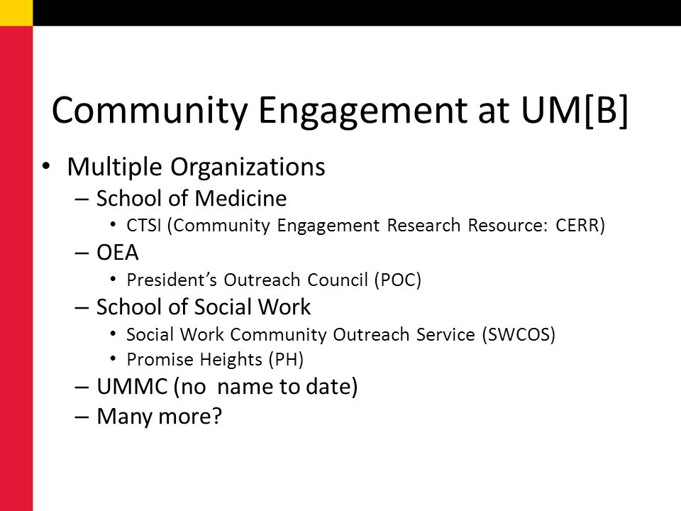 Community Engagement at UM[B] Multiple Organizations – School of Medicine CTSI (Community Engagement Research Resource: CERR) – OEA President's Outreach Council (POC) – School of Social Work Social Work Community Outreach Service (SWCOS) Promise Heights (PH) – UMMC (no name to date) – Many more