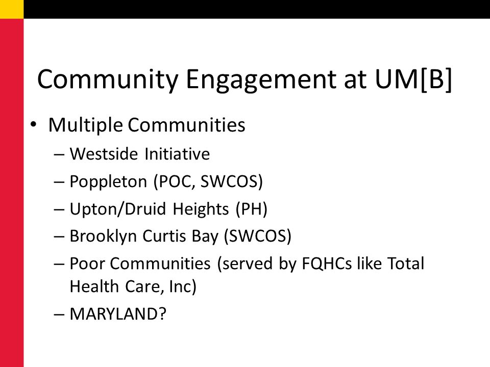 Community Engagement at UM[B] Multiple Communities – Westside Initiative – Poppleton (POC, SWCOS) – Upton/Druid Heights (PH) – Brooklyn Curtis Bay (SWCOS) – Poor Communities (served by FQHCs like Total Health Care, Inc) – MARYLAND
