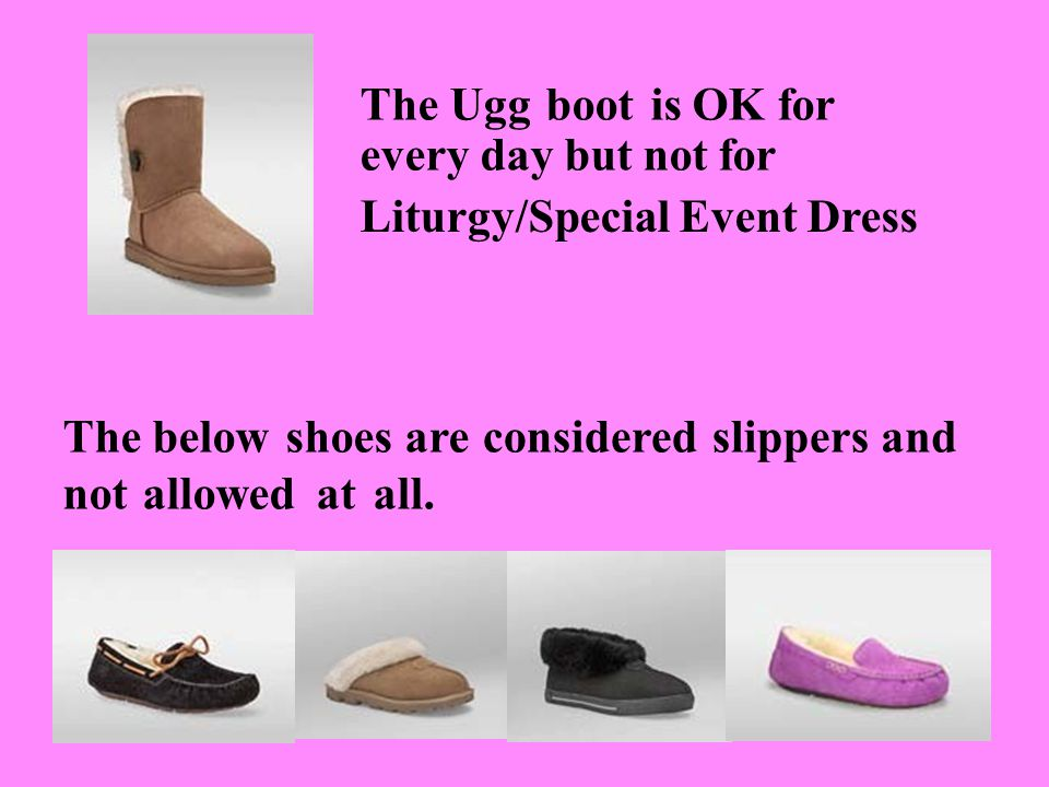The Ugg boot is OK for every day but not for Liturgy/Special Event Dress The below shoes are not allowed at all.