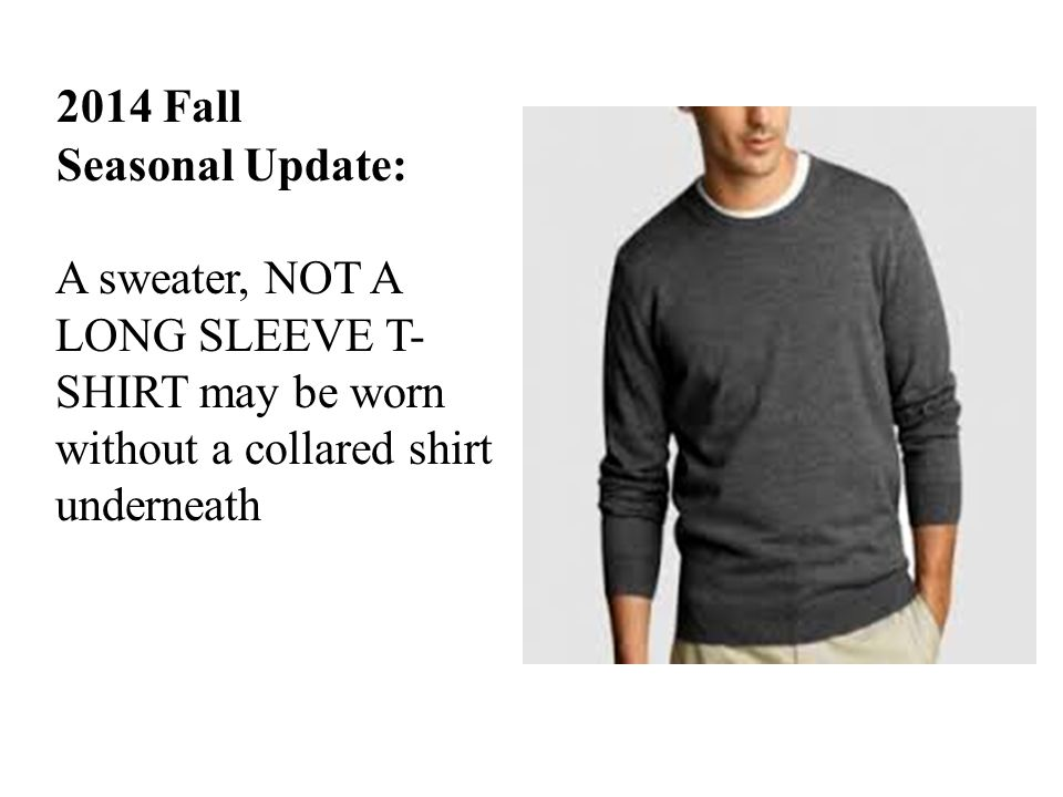 2014 Fall Seasonal Update: A sweater, NOT A LONG SLEEVE T- SHIRT may be worn without a collared shirt underneath
