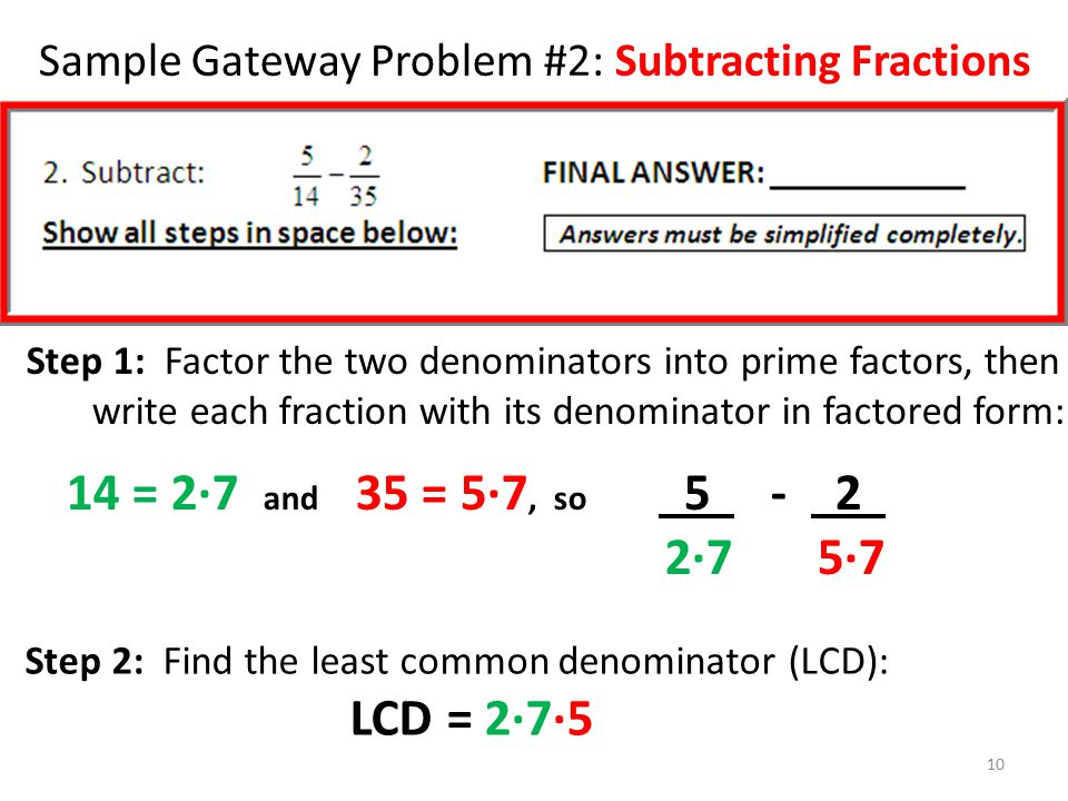 Sample Gateway Problem #2: Subtracting Fractions Step 1: Factor the two denominators into prime factors, then write each fraction with its denominator
