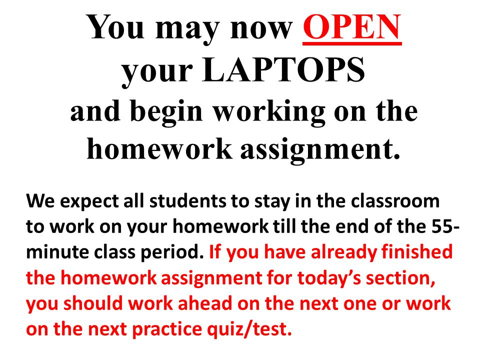 You may now OPEN your LAPTOPS and begin working on the homework assignment. We expect all students to stay in the classroom to work on your homework t
