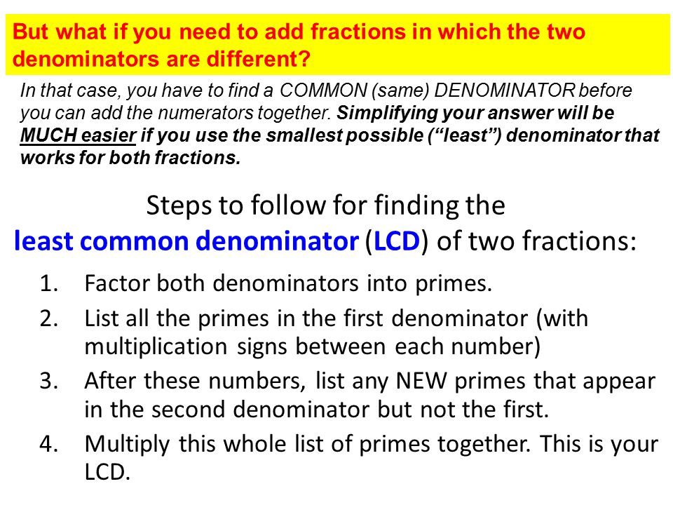 Steps to follow for finding the least common denominator (LCD) of two fractions: 1.Factor both denominators into primes. 2.List all the primes in the