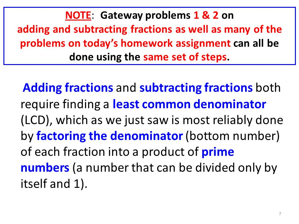 NOTE: Gateway problems 1 & 2 on adding and subtracting fractions as well as many of the problems on today's homework assignment can all be done using the same set of steps.