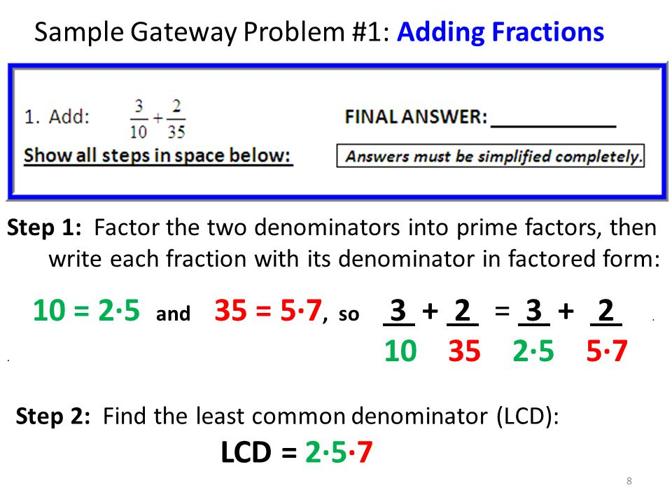 Sample Gateway Problem #1: Adding Fractions Step 1: Factor the two denominators into prime factors, then write each fraction with its denominator in factored form: 10 = 2∙5 and 35 = 5∙7, so 3 + 2 = 3 + 2..