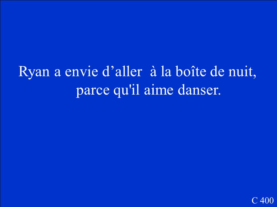 Translate to French: Ryan wants to go to the night club because he likes to dance. C 400