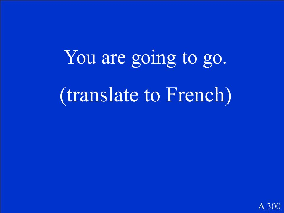 A 300 You are going to go. (translate to French)
