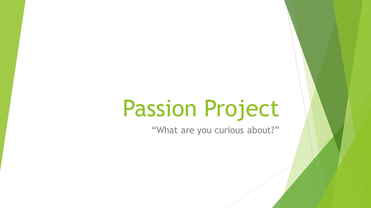 Passion Project What are you curious about?