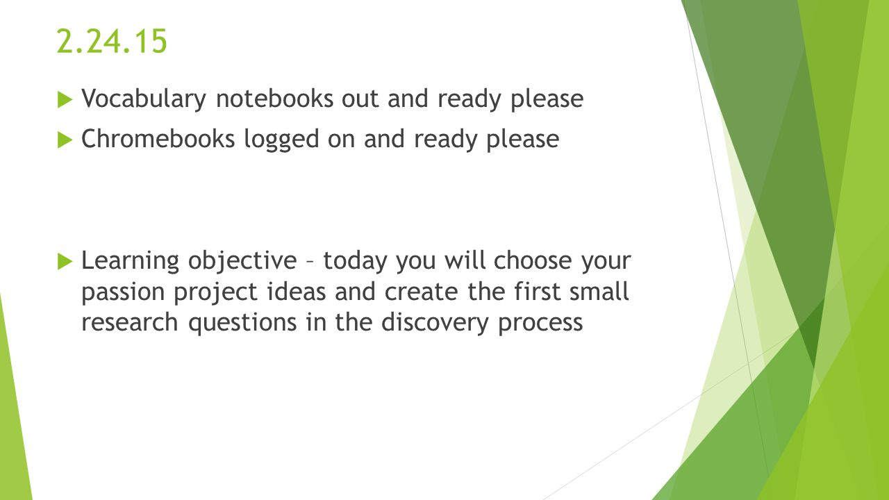 2.24.15  Vocabulary notebooks out and ready please  Chromebooks logged on and ready please  Learning objective – today you will choose your passion project ideas and create the first small research questions in the discovery process