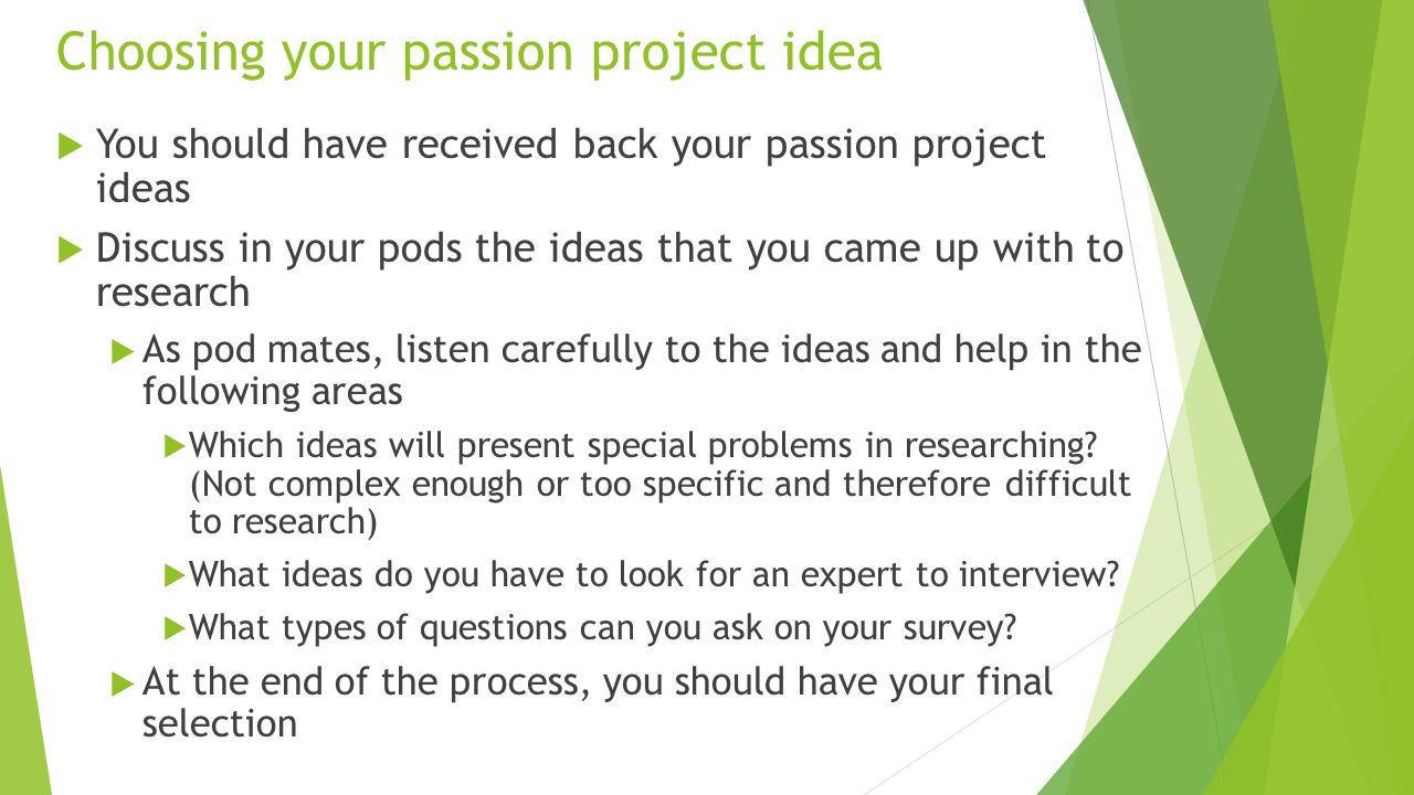 Choosing your passion project idea  You should have received back your passion project ideas  Discuss in your pods the ideas that you came up with to research  As pod mates, listen carefully to the ideas and help in the following areas  Which ideas will present special problems in researching.