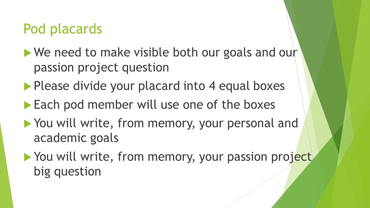 Pod placards  We need to make visible both our goals and our passion project question  Please divide your placard into 4 equal boxes  Each pod member will use one of the boxes  You will write, from memory, your personal and academic goals  You will write, from memory, your passion project big question