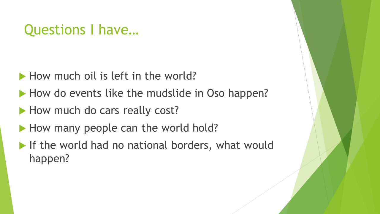 Questions I have…  How much oil is left in the world.
