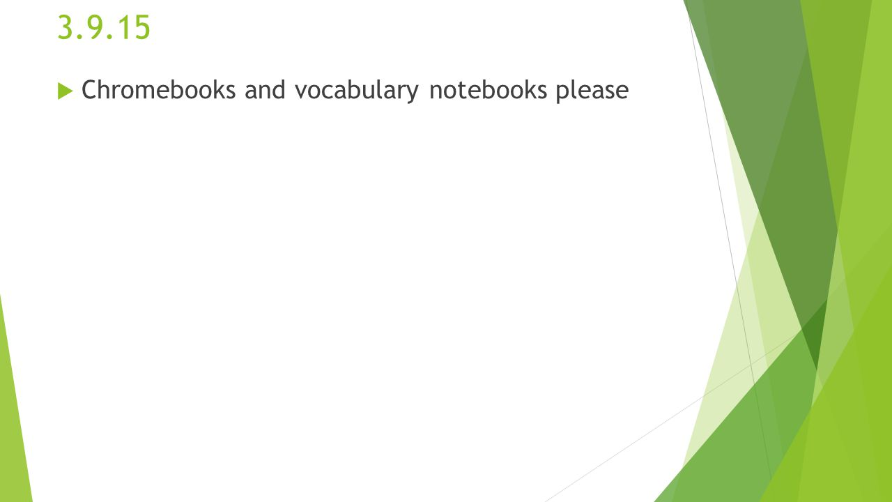 3.9.15  Chromebooks and vocabulary notebooks please