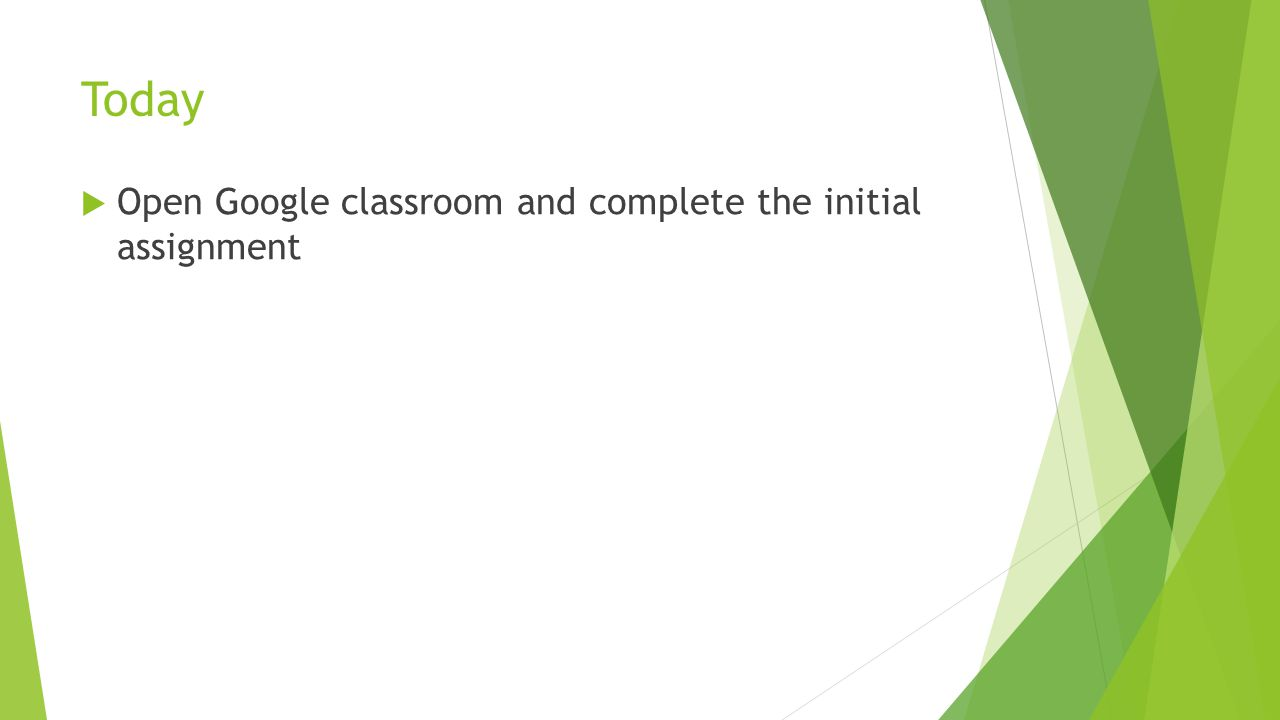Today  Open Google classroom and complete the initial assignment