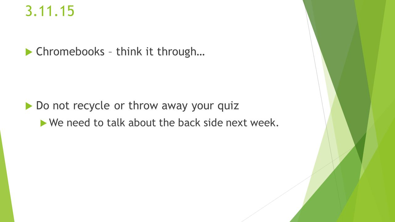 3.11.15  Chromebooks – think it through…  Do not recycle or throw away your quiz  We need to talk about the back side next week.
