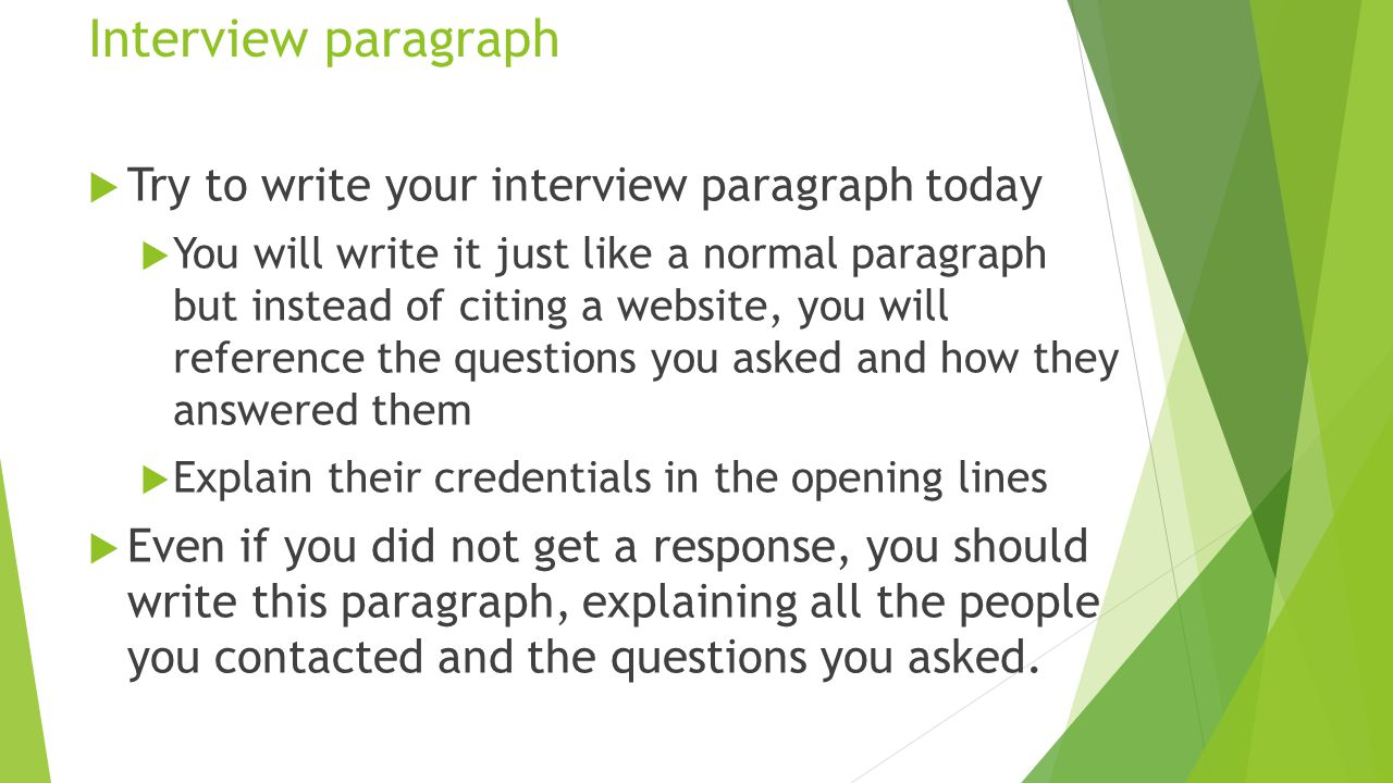 Interview paragraph  Try to write your interview paragraph today  You will write it just like a normal paragraph but instead of citing a website, you will reference the questions you asked and how they answered them  Explain their credentials in the opening lines  Even if you did not get a response, you should write this paragraph, explaining all the people you contacted and the questions you asked.