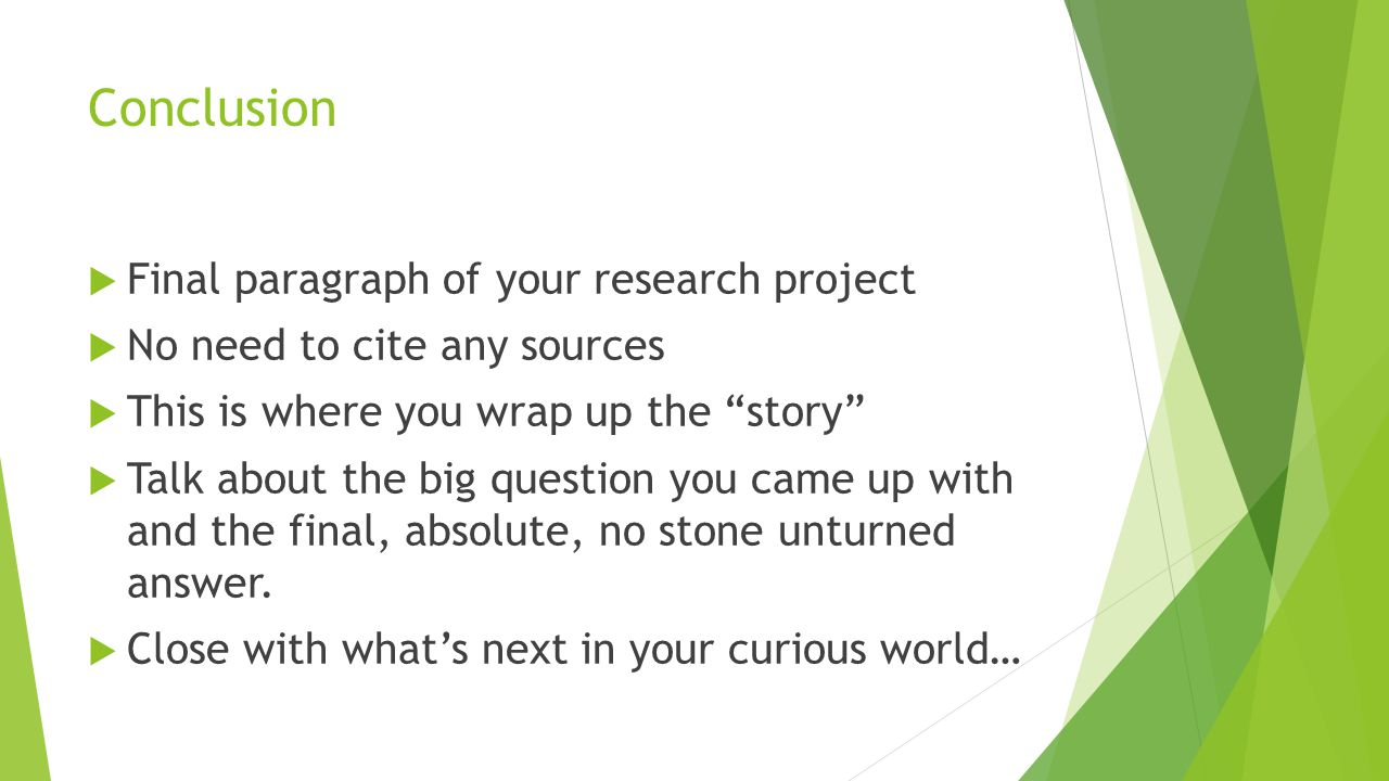 Conclusion  Final paragraph of your research project  No need to cite any sources  This is where you wrap up the story  Talk about the big question you came up with and the final, absolute, no stone unturned answer.