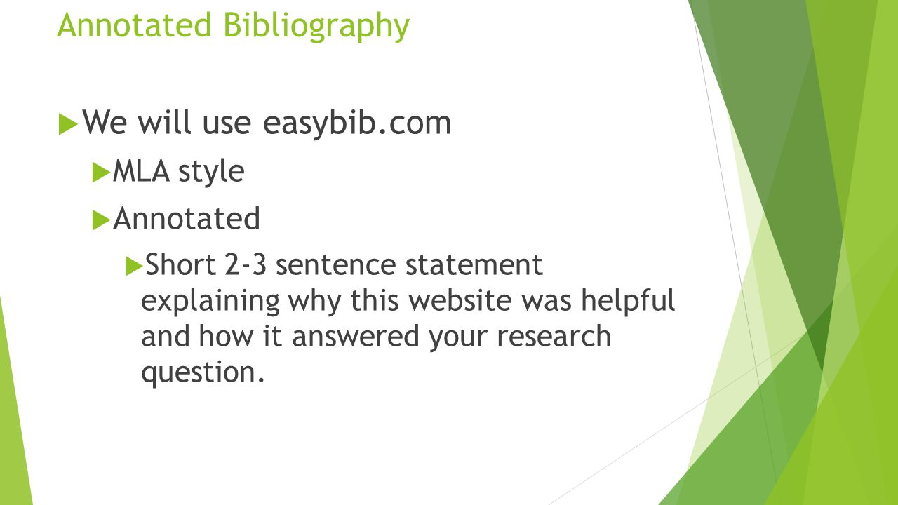 Annotated Bibliography  We will use easybib.com  MLA style  Annotated  Short 2-3 sentence statement explaining why this website was helpful and how it answered your research question.